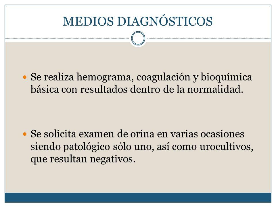 MEDIOS DIAGNÓSTICOS Se realiza hemograma, coagulación y bioquímica básica con resultados dentro de la normalidad. Se solicita examen de orina en varia