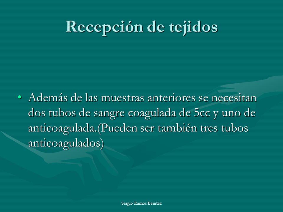 Sergio Ramos Benitez Recepción de tejidos Además de las muestras anteriores se necesitan dos tubos de sangre coagulada de 5cc y uno de anticoagulada.(
