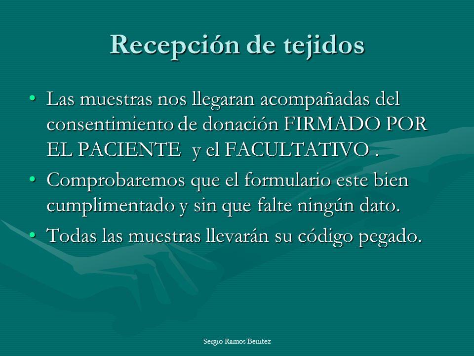 Sergio Ramos Benitez Recepción de tejidos Las muestras nos llegaran acompañadas del consentimiento de donación FIRMADO POR EL PACIENTE y el FACULTATIV