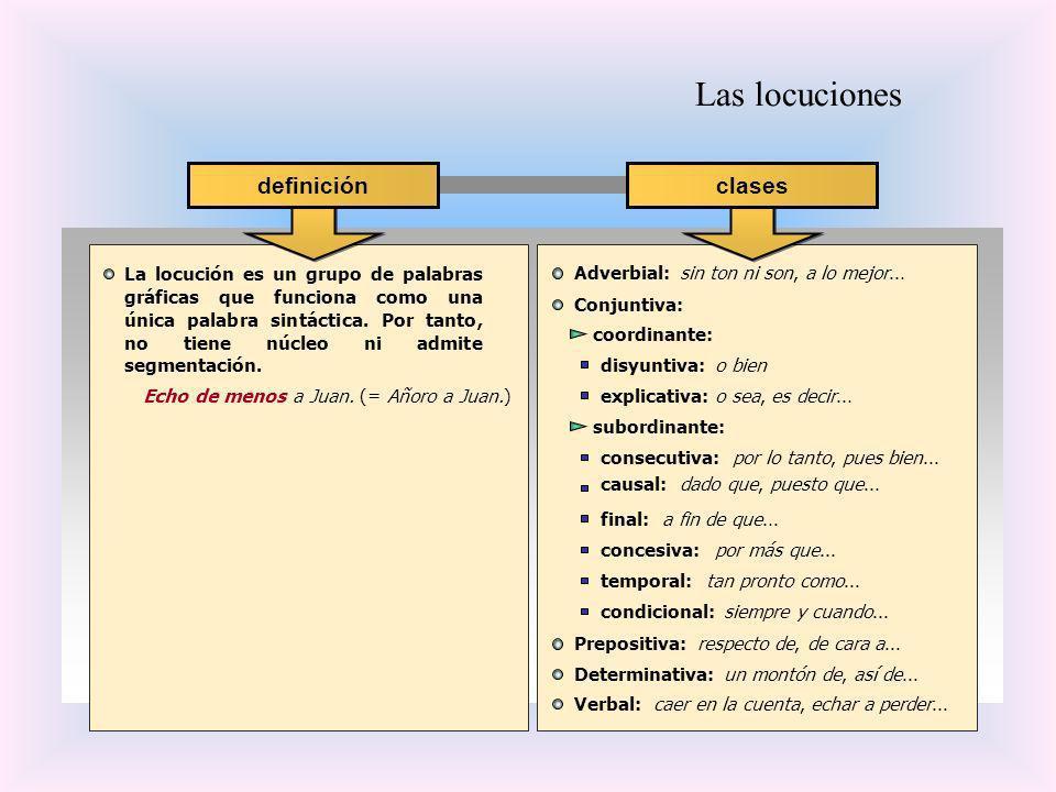 Las locuciones La locución es un grupo de palabras gráficas que funciona como una única palabra sintáctica. Por tanto, no tiene núcleo ni admite segme