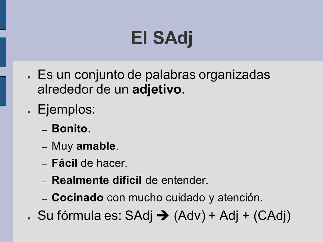 El SAdj Es un conjunto de palabras organizadas alrededor de un adjetivo. Ejemplos: – Bonito. – Muy amable. – Fácil de hacer. – Realmente difícil de en