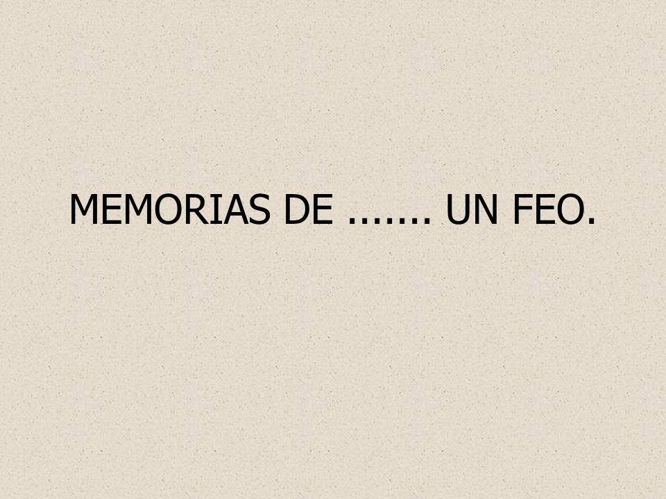 MEMORIAS DE....... UN FEO.