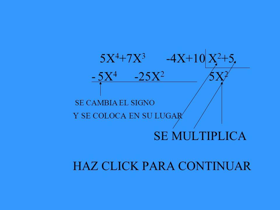 5X 4 +7X 3 -4X+10 X 2 +5 - 5X 4 -25X 2 5X 2 SE CAMBIA EL SIGNO Y SE COLOCA EN SU LUGAR SE MULTIPLICA HAZ CLICK PARA CONTINUAR