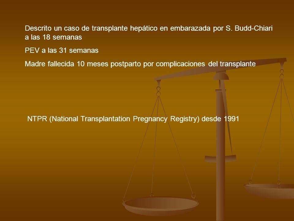 Descrito un caso de transplante hepático en embarazada por S. Budd-Chiari a las 18 semanas PEV a las 31 semanas Madre fallecida 10 meses postparto por