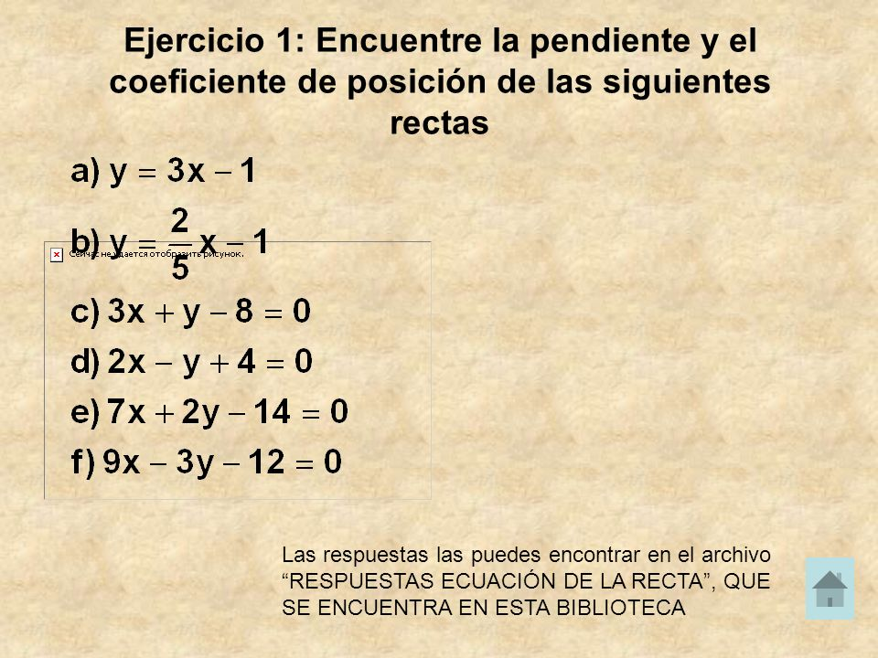 Ejercicio 1: Encuentre la pendiente y el coeficiente de posición de las siguientes rectas Las respuestas las puedes encontrar en el archivo RESPUESTAS ECUACIÓN DE LA RECTA, QUE SE ENCUENTRA EN ESTA BIBLIOTECA