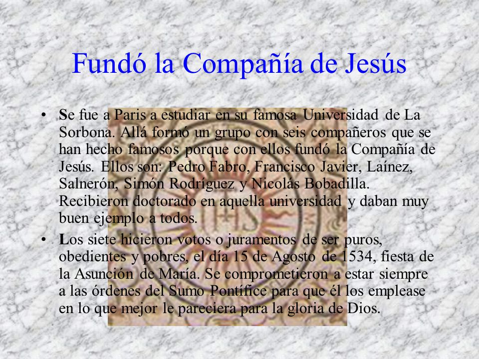 Fundó la Compañía de Jesús Se fue a Paris a estudiar en su famosa Universidad de La Sorbona. Allá formó un grupo con seis compañeros que se han hecho