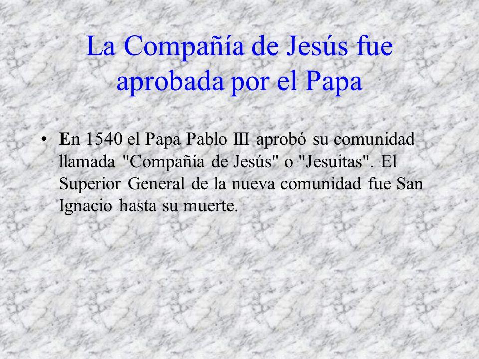La Compañía de Jesús fue aprobada por el Papa En 1540 el Papa Pablo III aprobó su comunidad llamada Compañía de Jesús o Jesuitas .