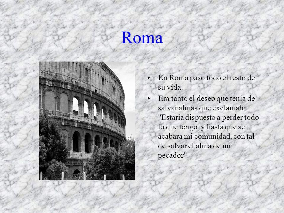 Roma En Roma pasó todo el resto de su vida. Era tanto el deseo que tenía de salvar almas que exclamaba: