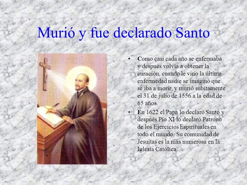 Murió y fue declarado Santo Como casi cada año se enfermaba y después volvía a obtener la curación, cuando le vino la última enfermedad nadie se imaginó que se iba a morir, y murió subitamente el 31 de julio de 1556 a la edad de 65 años.
