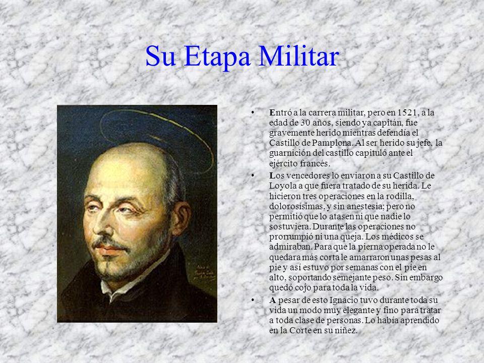 Su Etapa Militar Entró a la carrera militar, pero en 1521, a la edad de 30 años, siendo ya capitán, fue gravemente herido mientras defendía el Castillo de Pamplona.