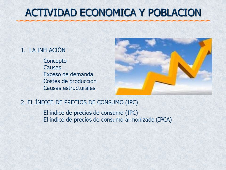 ACTIVIDAD ECONOMICA Y POBLACION 1.LA INFLACIÓN Concepto Causas Exceso de demanda Costes de producción Causas estructurales 2. EL ÍNDICE DE PRECIOS DE