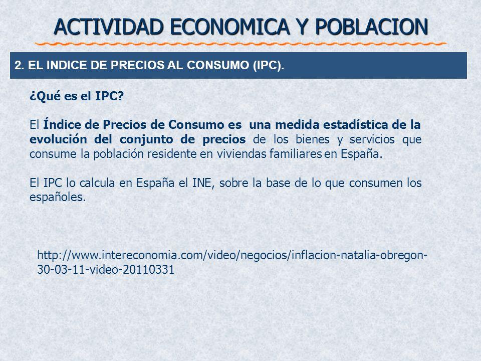 ACTIVIDAD ECONOMICA Y POBLACION 2. EL INDICE DE PRECIOS AL CONSUMO (IPC). ¿Qué es el IPC? El Índice de Precios de Consumo es una medida estadística de