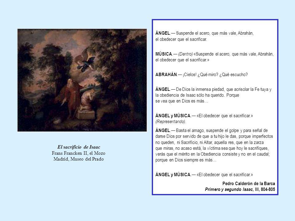 El sacrificio de Isaac Frans Francken II, el Mozo Madrid, Museo del Prado ÁNGEL. Suspende el acero, que más vale, Abrahán, el obedecer que el sacrific