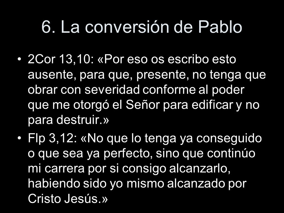 6. La conversión de Pablo 2Cor 13,10: «Por eso os escribo esto ausente, para que, presente, no tenga que obrar con severidad conforme al poder que me
