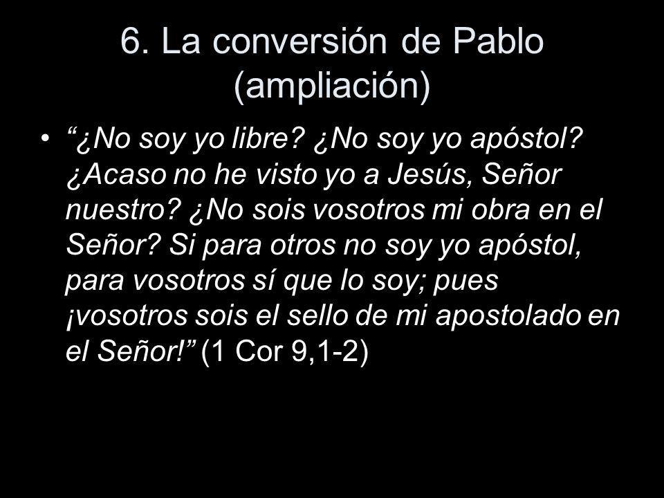 6. La conversión de Pablo (ampliación) ¿No soy yo libre? ¿No soy yo apóstol? ¿Acaso no he visto yo a Jesús, Señor nuestro? ¿No sois vosotros mi obra e