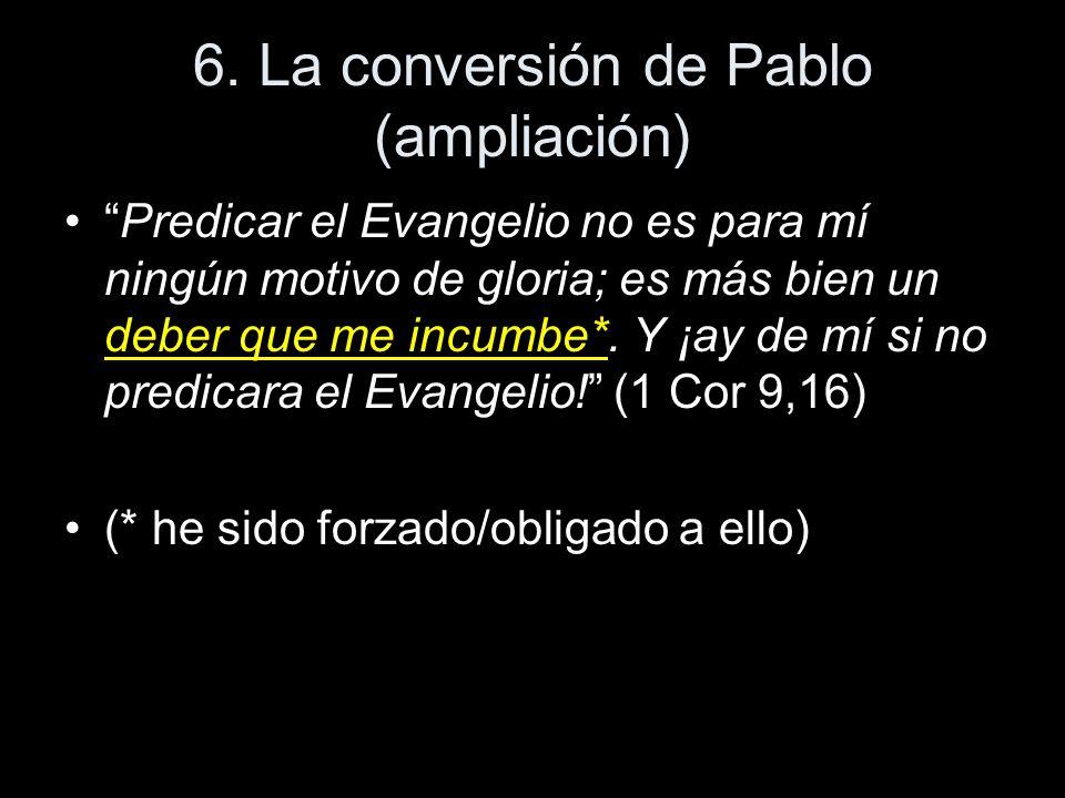 6. La conversión de Pablo (ampliación) Predicar el Evangelio no es para mí ningún motivo de gloria; es más bien un deber que me incumbe*. Y ¡ay de mí