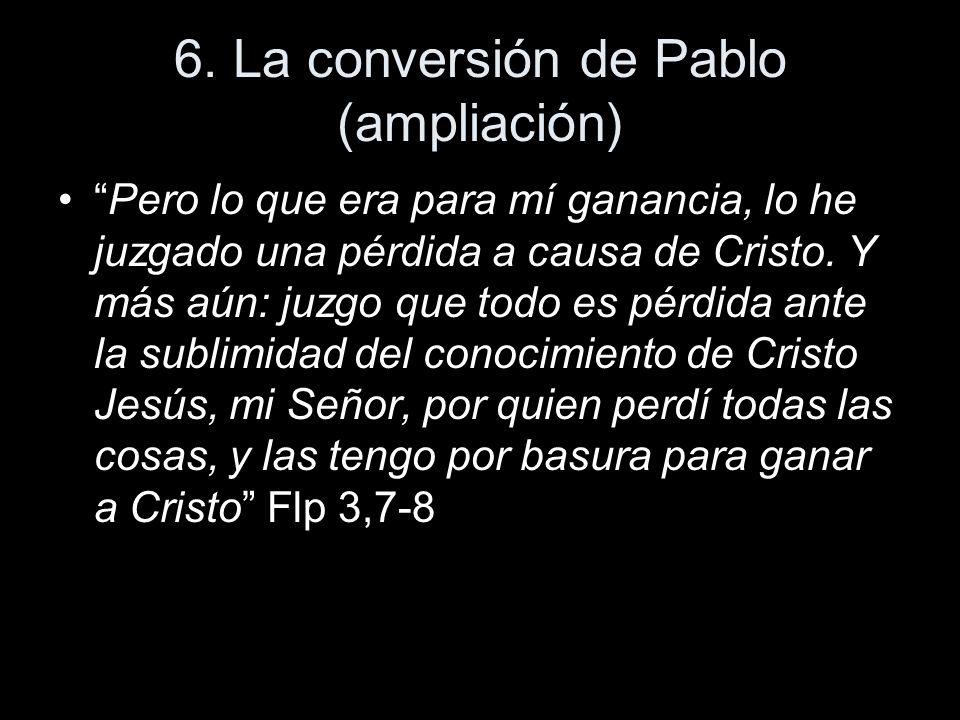 6. La conversión de Pablo (ampliación) Pero lo que era para mí ganancia, lo he juzgado una pérdida a causa de Cristo. Y más aún: juzgo que todo es pér