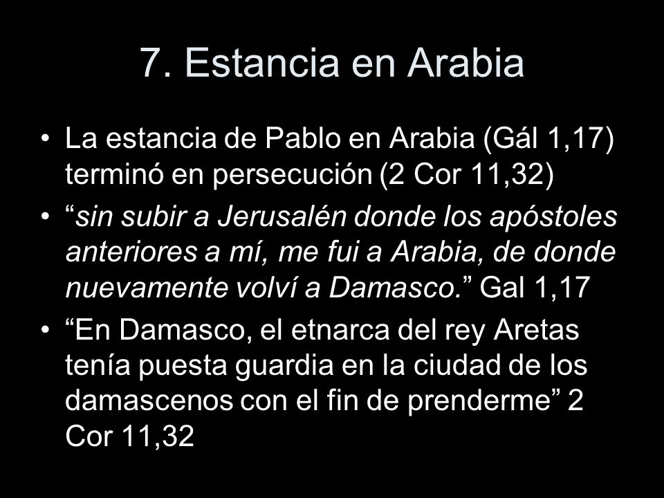 7. Estancia en Arabia La estancia de Pablo en Arabia (Gál 1,17) terminó en persecución (2 Cor 11,32) sin subir a Jerusalén donde los apóstoles anterio