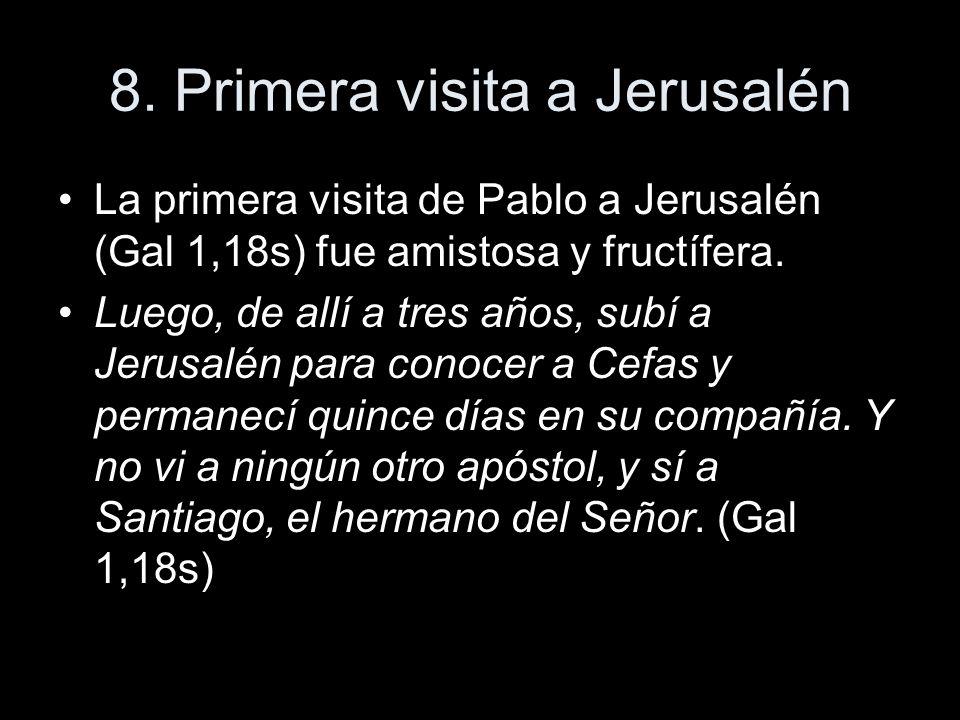 8. Primera visita a Jerusalén La primera visita de Pablo a Jerusalén (Gal 1,18s) fue amistosa y fructífera. Luego, de allí a tres años, subí a Jerusal