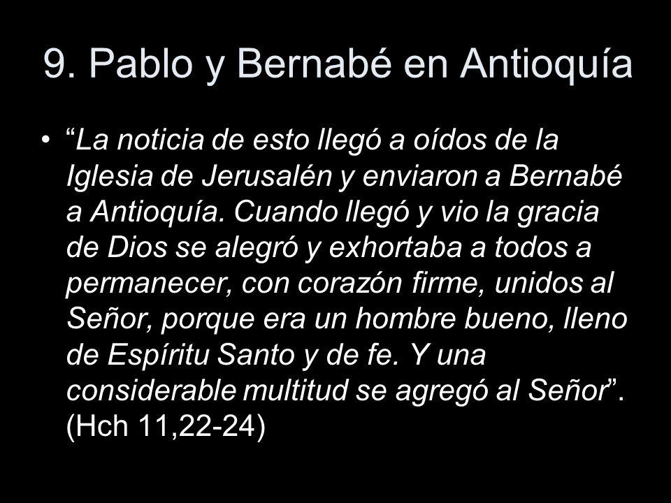 9. Pablo y Bernabé en Antioquía La noticia de esto llegó a oídos de la Iglesia de Jerusalén y enviaron a Bernabé a Antioquía. Cuando llegó y vio la gr