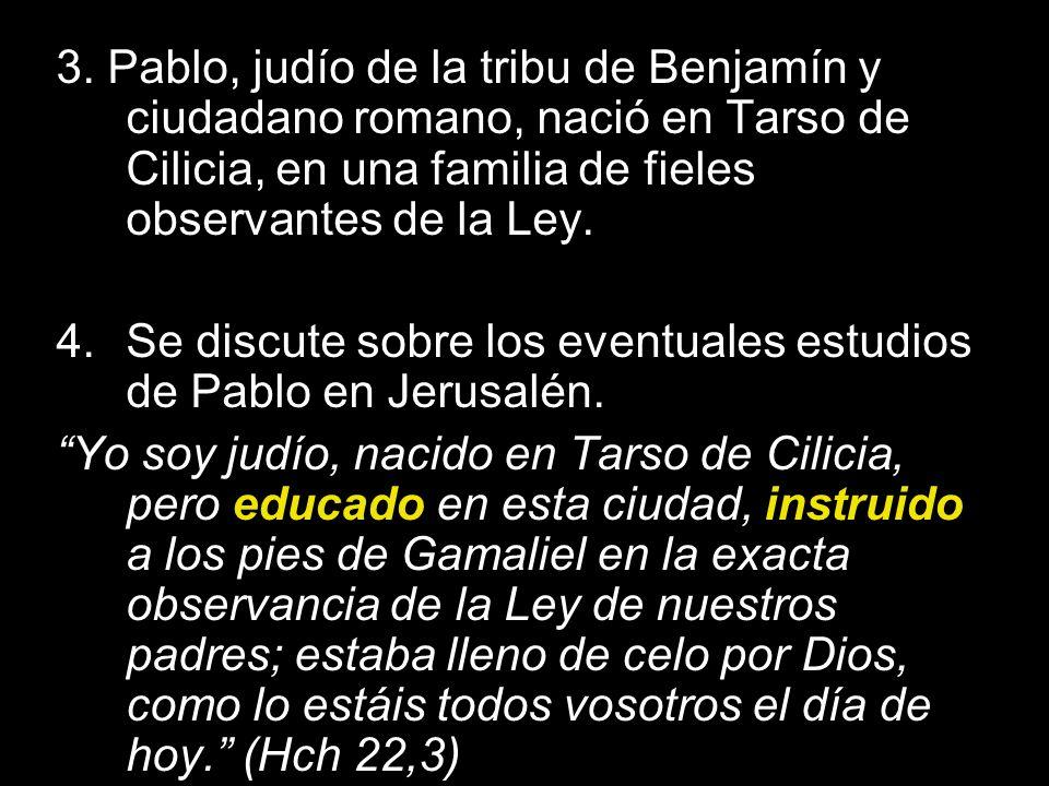 3. Pablo, judío de la tribu de Benjamín y ciudadano romano, nació en Tarso de Cilicia, en una familia de fieles observantes de la Ley. 4.Se discute so
