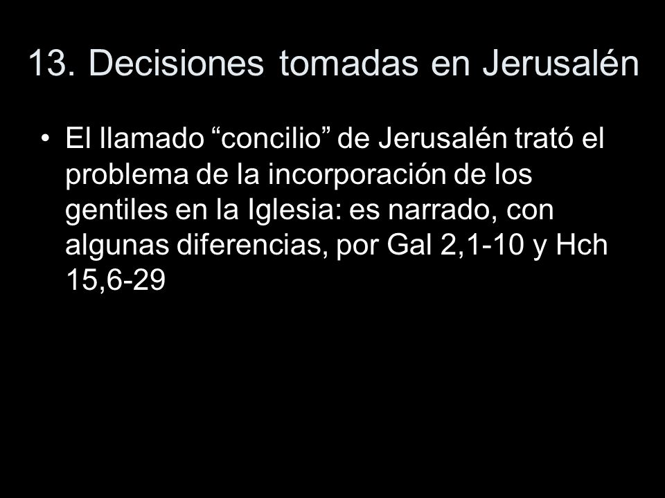 13. Decisiones tomadas en Jerusalén El llamado concilio de Jerusalén trató el problema de la incorporación de los gentiles en la Iglesia: es narrado,