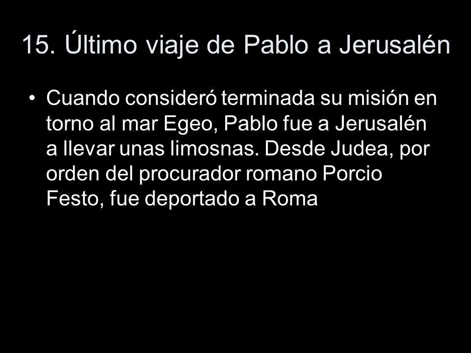 15. Último viaje de Pablo a Jerusalén Cuando consideró terminada su misión en torno al mar Egeo, Pablo fue a Jerusalén a llevar unas limosnas. Desde J