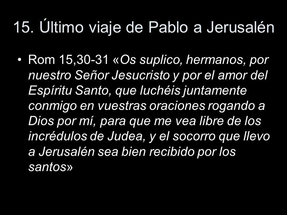 15. Último viaje de Pablo a Jerusalén Rom 15,30-31 «Os suplico, hermanos, por nuestro Señor Jesucristo y por el amor del Espíritu Santo, que luchéis j