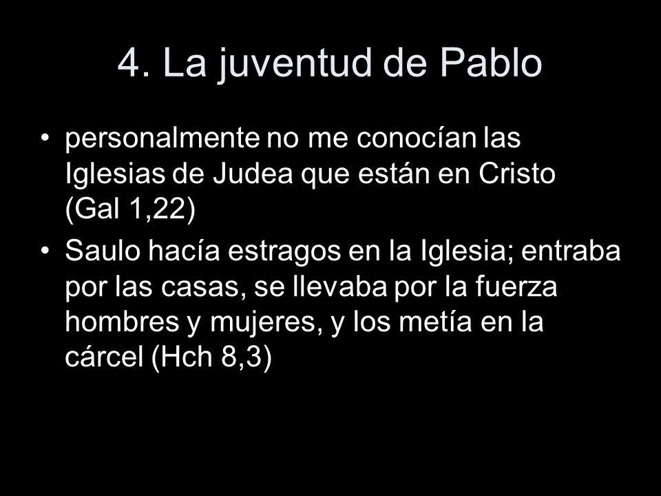 4. La juventud de Pablo personalmente no me conocían las Iglesias de Judea que están en Cristo (Gal 1,22) Saulo hacía estragos en la Iglesia; entraba