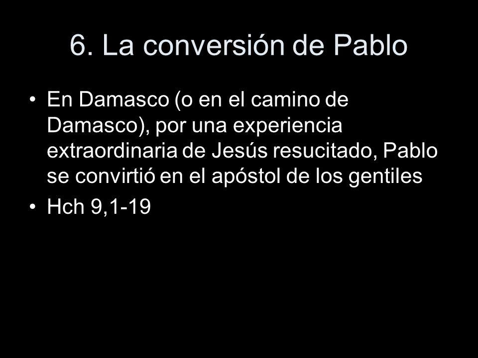6. La conversión de Pablo En Damasco (o en el camino de Damasco), por una experiencia extraordinaria de Jesús resucitado, Pablo se convirtió en el apó