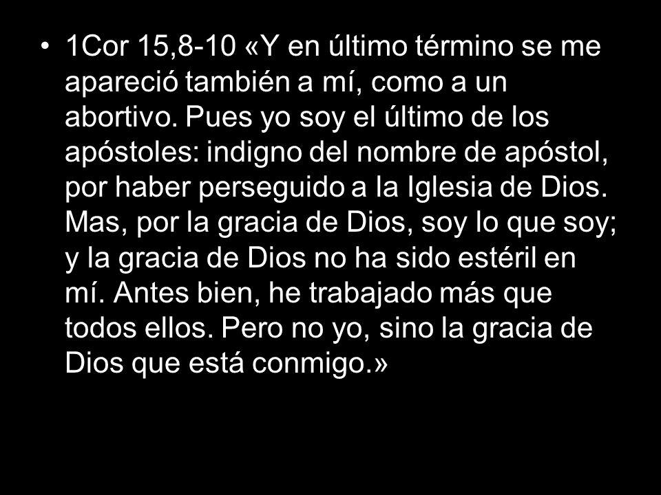 1Cor 15,8-10 «Y en último término se me apareció también a mí, como a un abortivo. Pues yo soy el último de los apóstoles: indigno del nombre de apóst