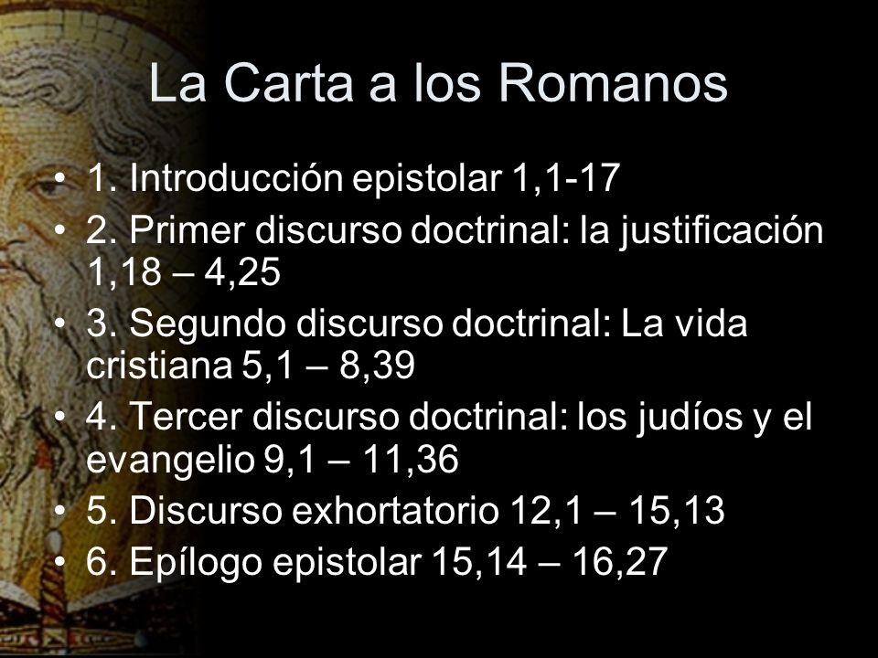 La Carta a los Romanos 1. Introducción epistolar 1,1-17 2. Primer discurso doctrinal: la justificación 1,18 – 4,25 3. Segundo discurso doctrinal: La v