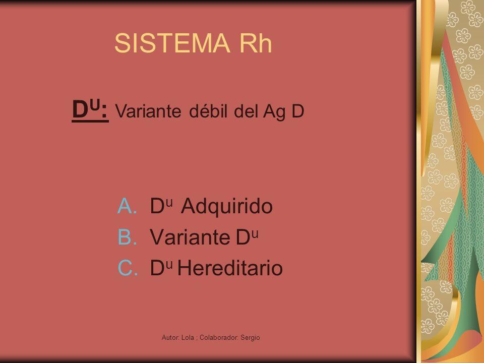Autor: Lola ; Colaborador: Sergio SISTEMA Rh A.D u Adquirido B.Variante D u C.D u Hereditario D U : Variante débil del Ag D