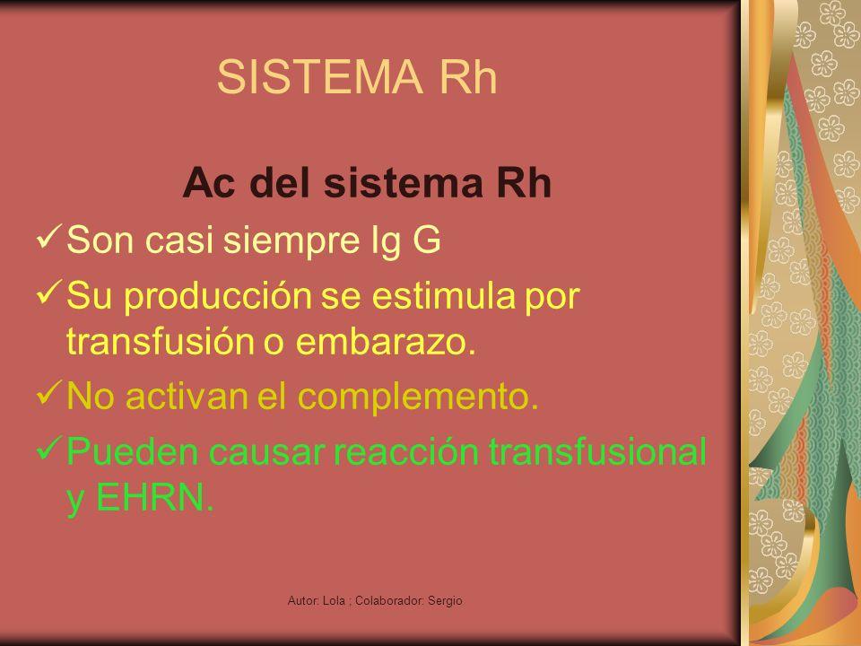 Autor: Lola ; Colaborador: Sergio SISTEMA Rh Ac del sistema Rh Son casi siempre Ig G Su producción se estimula por transfusión o embarazo. No activan