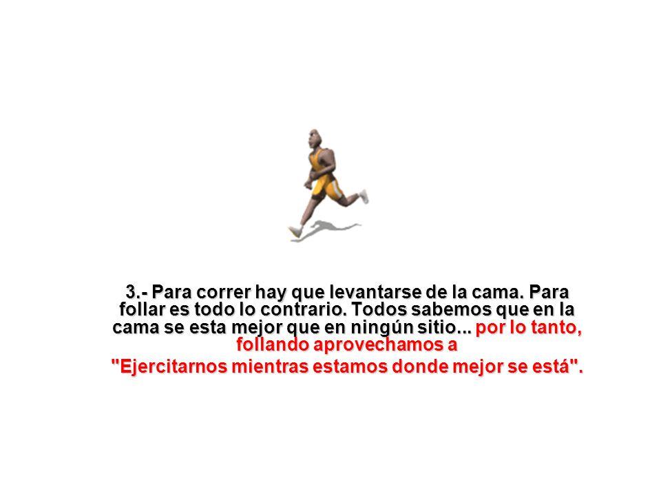 4.- Correr exige un gran esfuerzo y da poco placer, follar da un enorme placer y el esfuerzo es mínimo.