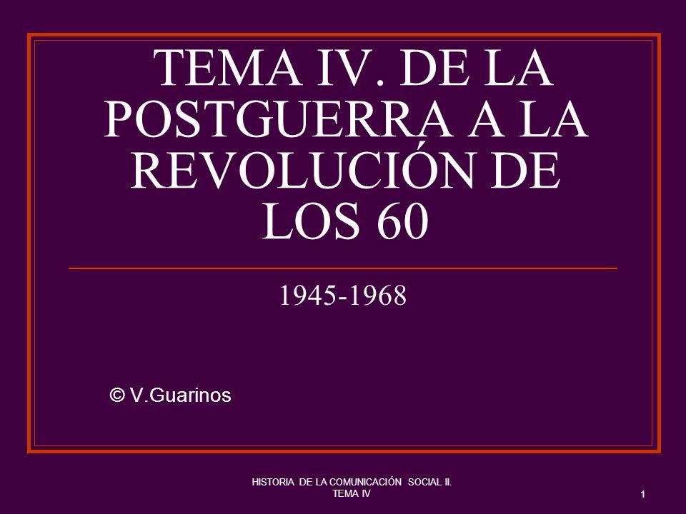 HISTORIA DE LA COMUNICACIÓN SOCIAL II. TEMA IV 1 TEMA IV. DE LA POSTGUERRA A LA REVOLUCIÓN DE LOS 60 1945-1968 © V.Guarinos