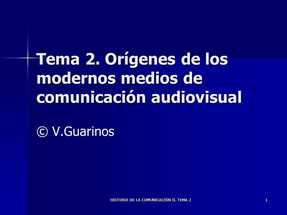 HISTORIA DE LA COMUNICACIÓN II. TEMA 2 1 Tema 2. Orígenes de los modernos medios de comunicación audiovisual © V.Guarinos