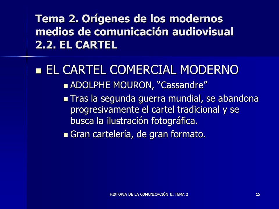 HISTORIA DE LA COMUNICACIÓN II. TEMA 215 Tema 2. Orígenes de los modernos medios de comunicación audiovisual 2.2. EL CARTEL EL CARTEL COMERCIAL MODERN