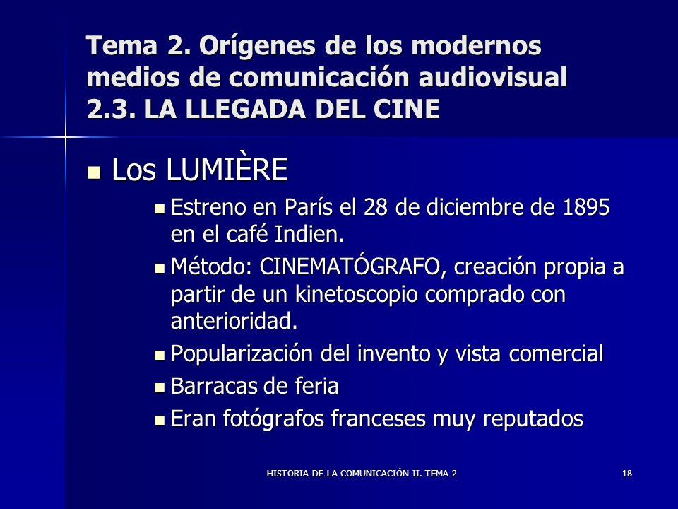 HISTORIA DE LA COMUNICACIÓN II. TEMA 218 Tema 2. Orígenes de los modernos medios de comunicación audiovisual 2.3. LA LLEGADA DEL CINE Los LUMIÈRE Los