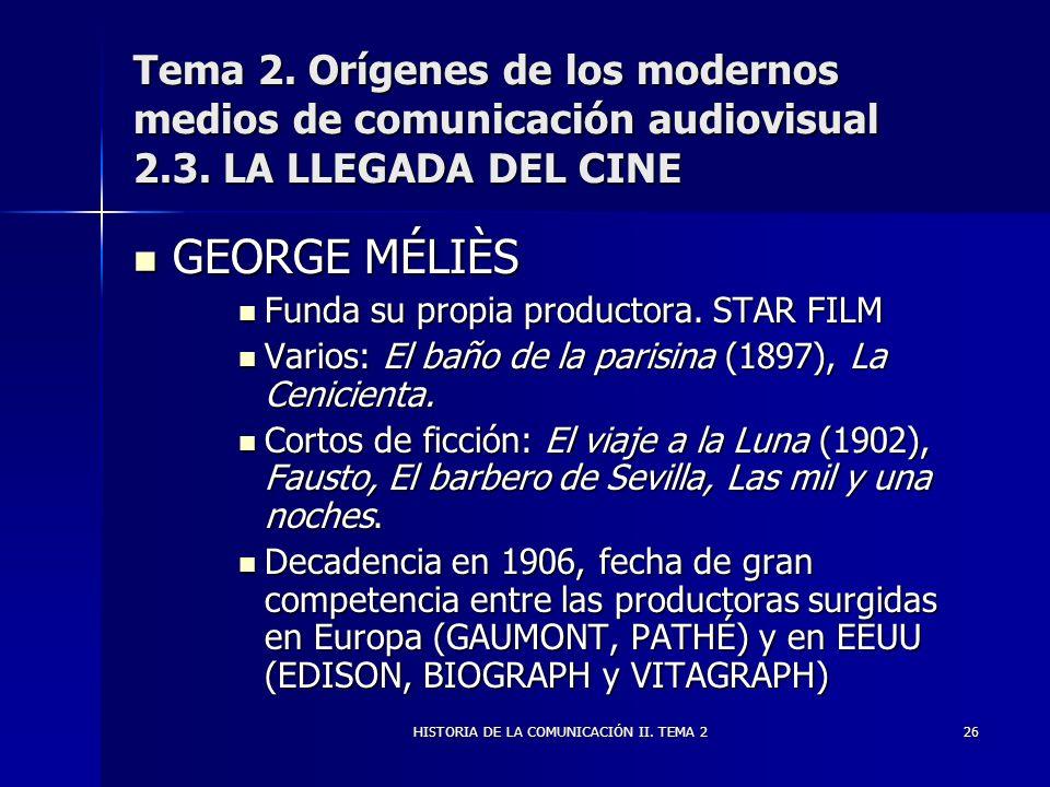 HISTORIA DE LA COMUNICACIÓN II. TEMA 226 Tema 2. Orígenes de los modernos medios de comunicación audiovisual 2.3. LA LLEGADA DEL CINE GEORGE MÉLIÈS GE