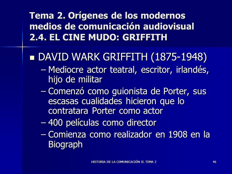 HISTORIA DE LA COMUNICACIÓN II. TEMA 246 Tema 2. Orígenes de los modernos medios de comunicación audiovisual 2.4. EL CINE MUDO: GRIFFITH DAVID WARK GR