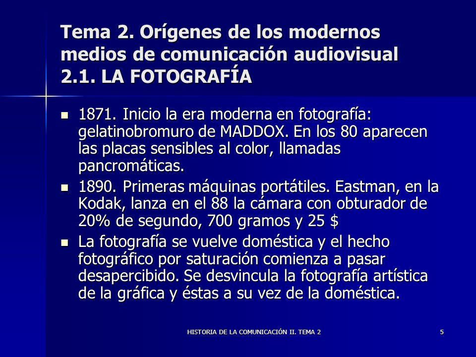 HISTORIA DE LA COMUNICACIÓN II. TEMA 25 Tema 2. Orígenes de los modernos medios de comunicación audiovisual 2.1. LA FOTOGRAFÍA 1871. Inicio la era mod