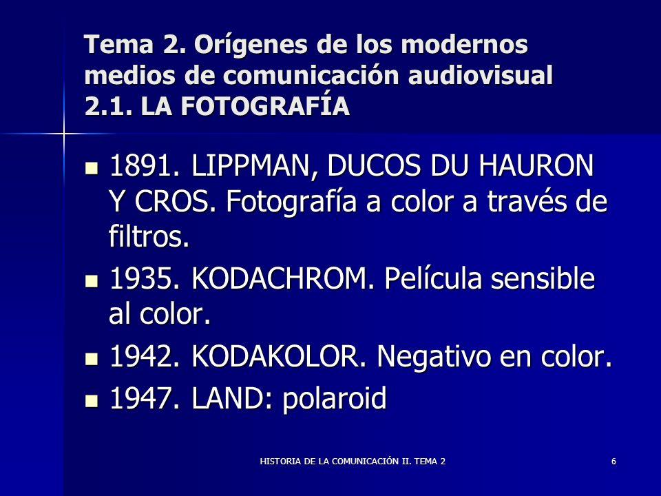 HISTORIA DE LA COMUNICACIÓN II. TEMA 26 Tema 2. Orígenes de los modernos medios de comunicación audiovisual 2.1. LA FOTOGRAFÍA 1891. LIPPMAN, DUCOS DU