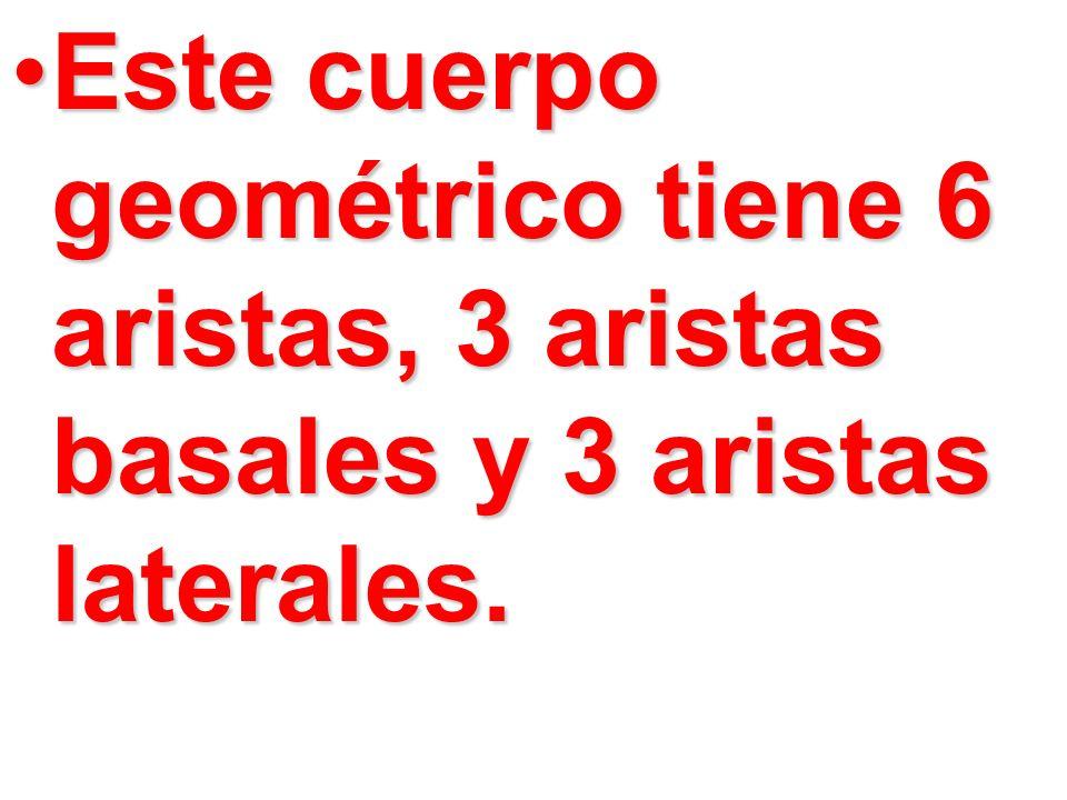 Este cuerpo geométrico tiene 6 aristas, 3 aristas basales y 3 aristas laterales.Este cuerpo geométrico tiene 6 aristas, 3 aristas basales y 3 aristas
