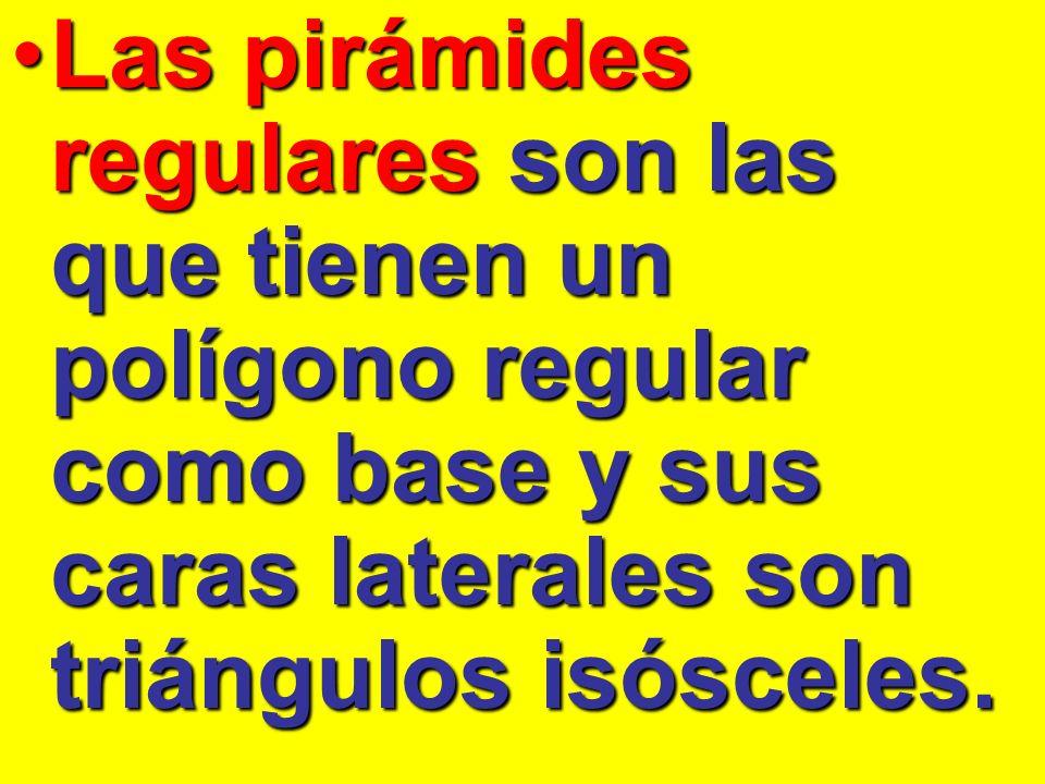 Las pirámides regulares son las que tienen un polígono regular como base y sus caras laterales son triángulos isósceles.Las pirámides regulares son la