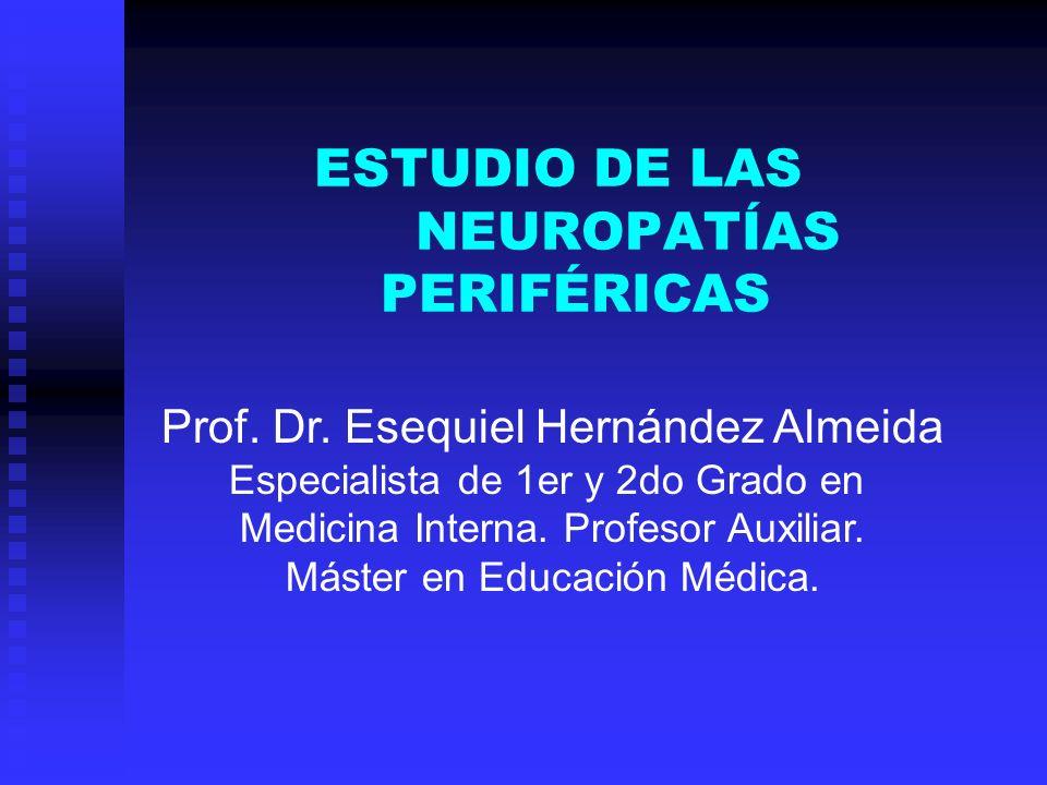 ESTUDIO DE LAS NEUROPATÍAS PERIFÉRICAS Prof. Dr. Esequiel Hernández Almeida Especialista de 1er y 2do Grado en Medicina Interna. Profesor Auxiliar. Má