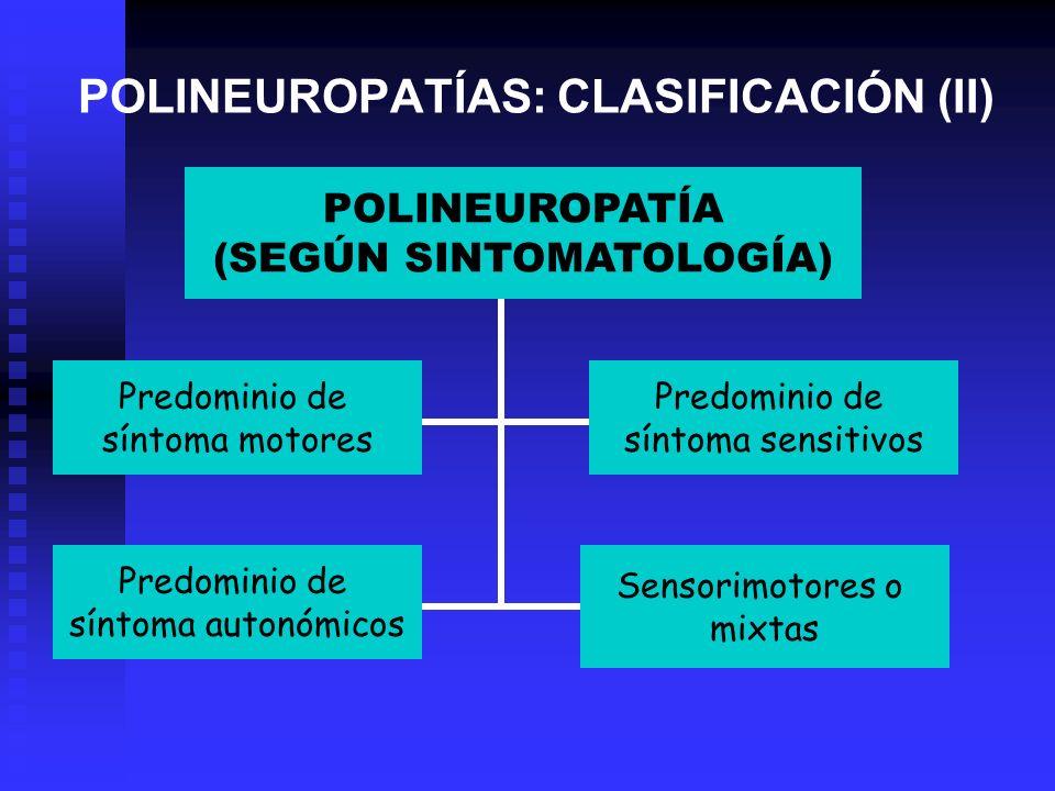 POLINEUROPATÍAS: CLASIFICACIÓN (II) POLINEUROPATÍA (SEGÚN SINTOMATOLOGÍA) Predominio de síntoma motores Predominio de síntoma sensitivos Predominio de