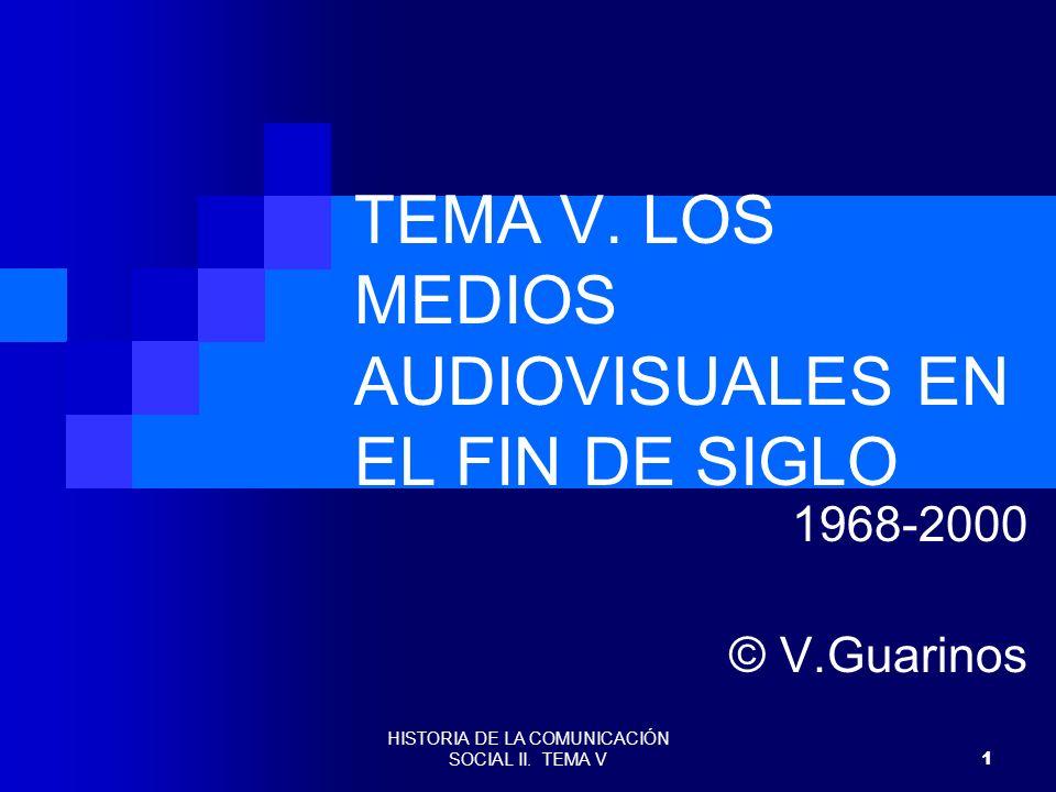 HISTORIA DE LA COMUNICACIÓN SOCIAL II. TEMA V 1 TEMA V. LOS MEDIOS AUDIOVISUALES EN EL FIN DE SIGLO 1968-2000 © V.Guarinos
