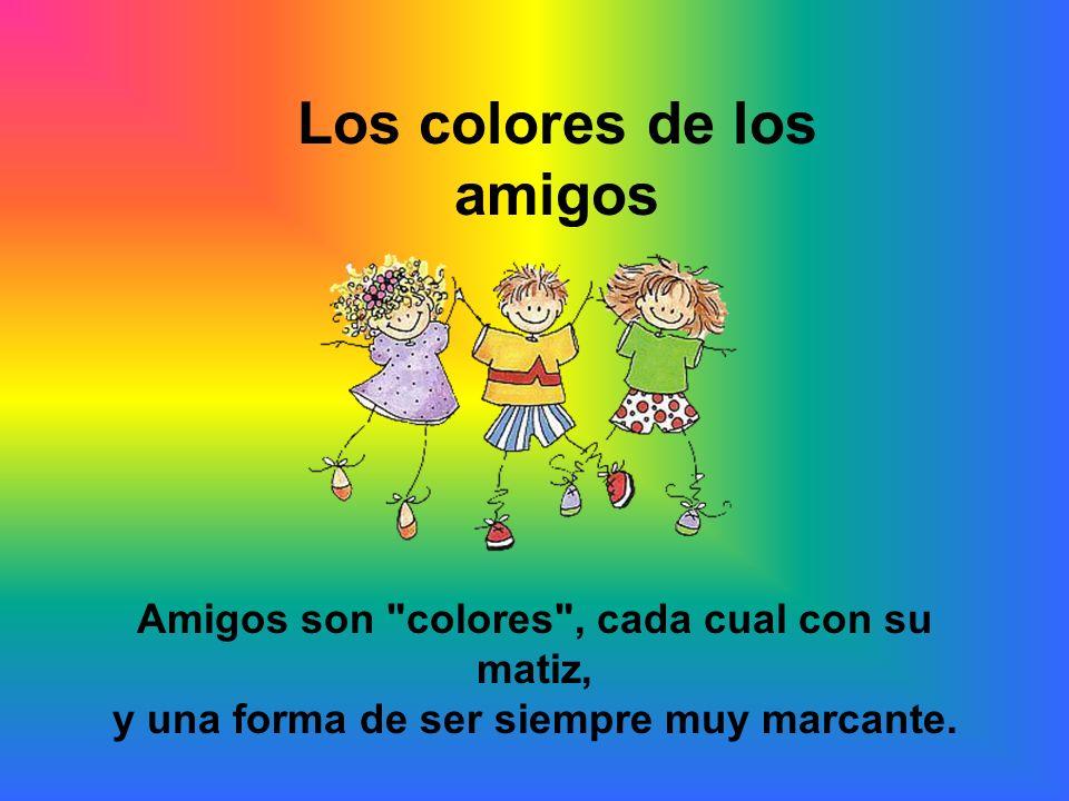 Los colores de los amigos Amigos son colores , cada cual con su matiz, y una forma de ser siempre muy marcante.