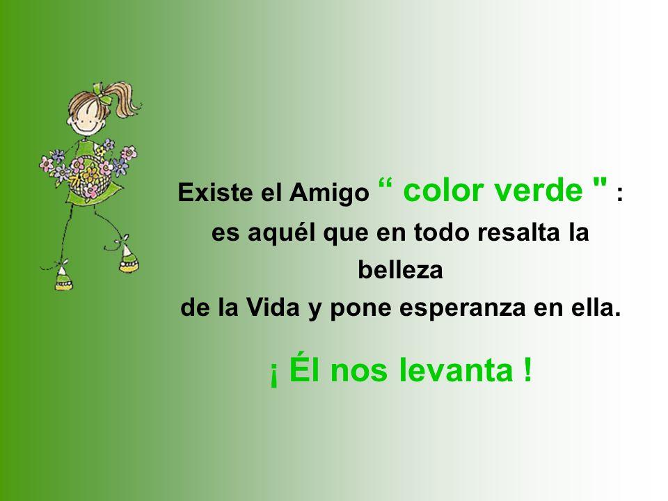 Existe el Amigo color verde : es aquél que en todo resalta la belleza de la Vida y pone esperanza en ella.